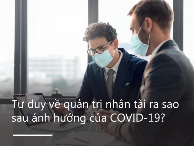 Tư duy về quản trị nhân tài ra sao sau ảnh hưởng COVID-19?