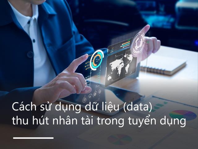 Cách sử dụng dữ liệu (data) để thu hút nhân tài trong tuyển dụng