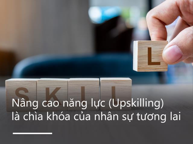 Nâng cao năng lực trong công việc (Upskilling) là chìa khóa của nhân sự tương lai